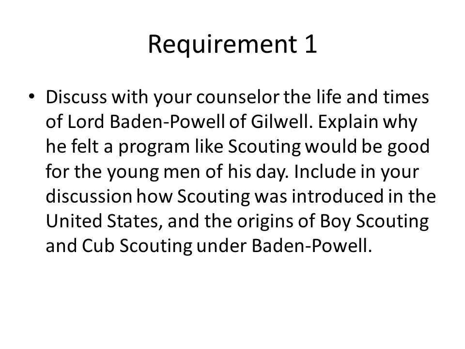 Requirement 1 Discuss with your counselor the life and times of Lord Baden-Powell of Gilwell. Explain why he felt a program like Scouting would be goo