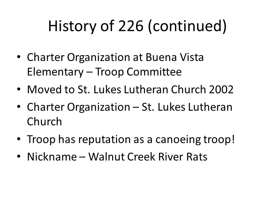 History of 226 (continued) Charter Organization at Buena Vista Elementary – Troop Committee Moved to St. Lukes Lutheran Church 2002 Charter Organizati
