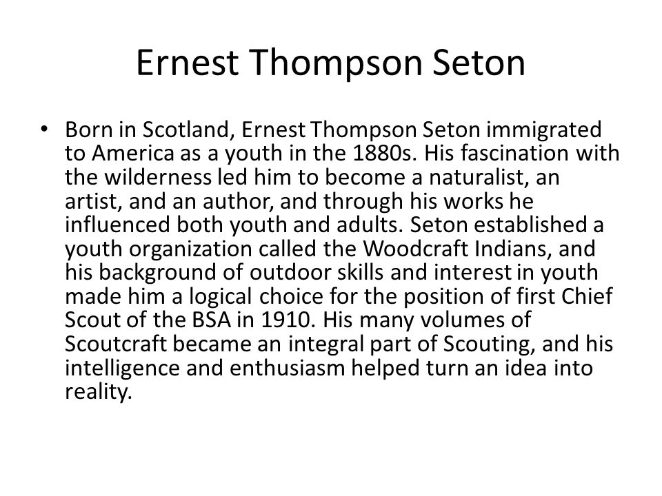 Ernest Thompson Seton Born in Scotland, Ernest Thompson Seton immigrated to America as a youth in the 1880s. His fascination with the wilderness led h