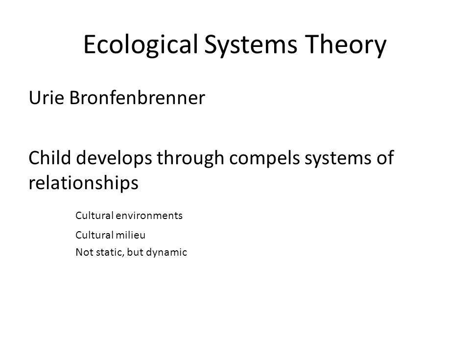 Ecological Systems Theory Urie Bronfenbrenner Child develops through compels systems of relationships Cultural environments Cultural milieu Not static