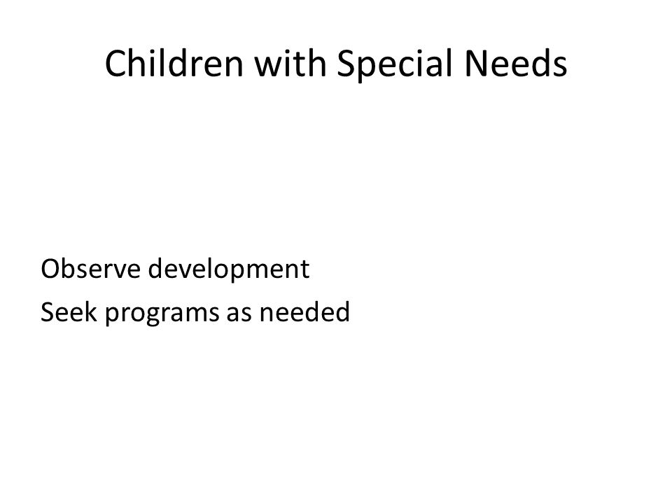 Children with Special Needs Observe development Seek programs as needed