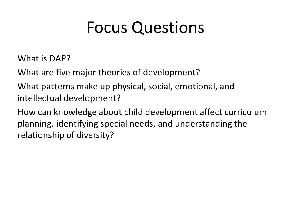 Developmentally Appropriate Practices (DAP) Age Appropriate Early Childhood = birth to age eight Individually Appropriate