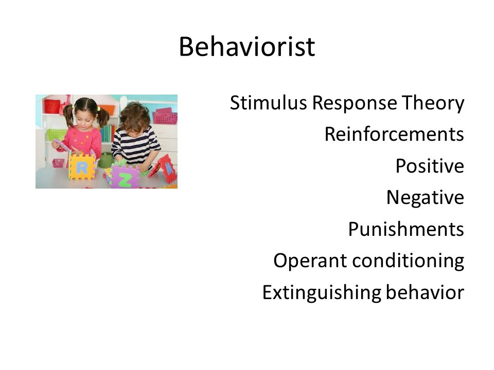 Behaviorist Stimulus Response Theory Reinforcements Positive Negative Punishments Operant conditioning Extinguishing behavior