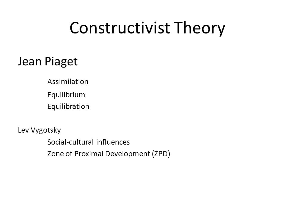 Constructivist Theory Jean Piaget Assimilation Equilibrium Equilibration Lev Vygotsky Social-cultural influences Zone of Proximal Development (ZPD)