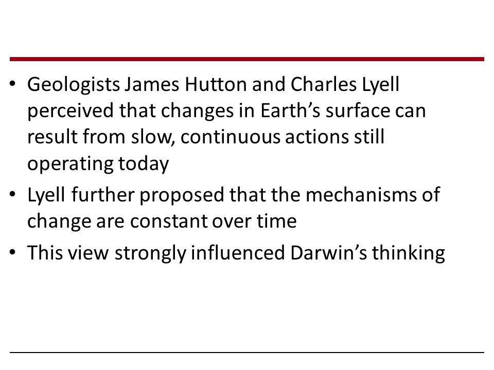 Geologists James Hutton and Charles Lyell perceived that changes in Earth's surface can result from slow, continuous actions still operating today Lyell further proposed that the mechanisms of change are constant over time This view strongly influenced Darwin's thinking