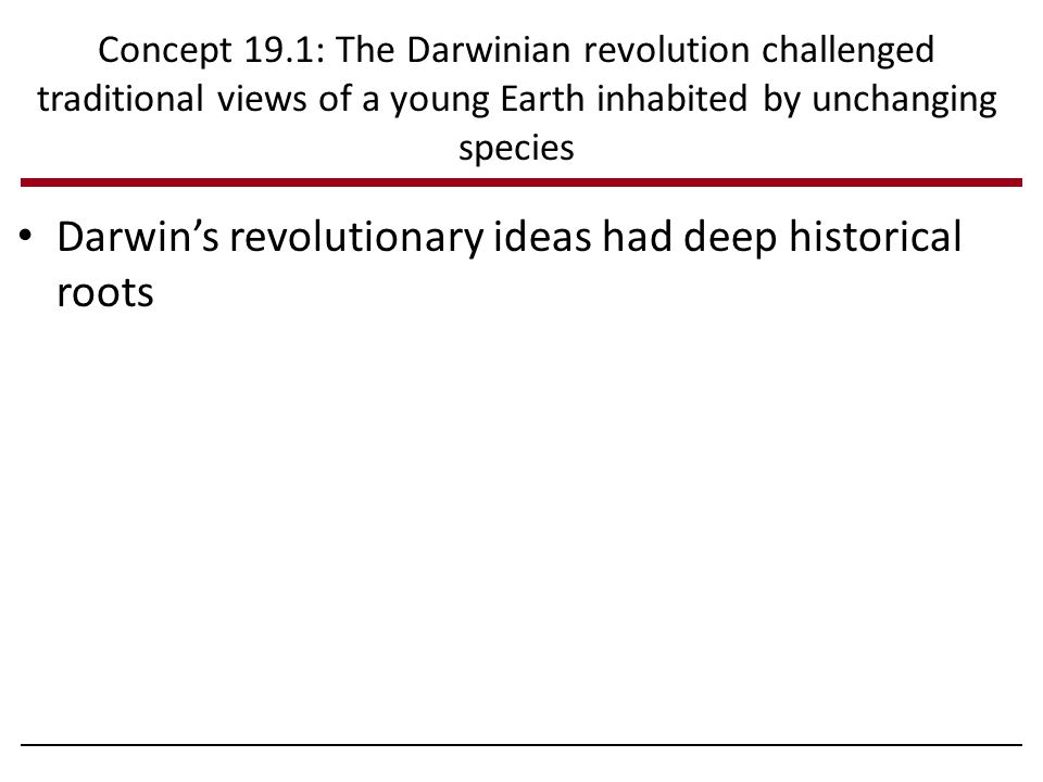 Darwin's revolutionary ideas had deep historical roots Concept 19.1: The Darwinian revolution challenged traditional views of a young Earth inhabited by unchanging species