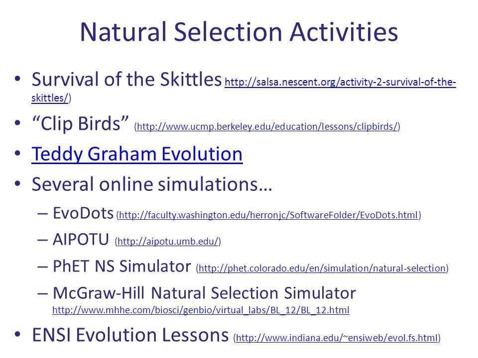 Natural Selection Activities Survival of the Skittles http://salsa.nescent.org/activity-2-survival-of-the- skittles/)http://salsa.nescent.org/activity-2-survival-of-the- skittles/ Clip Birds (http://www.ucmp.berkeley.edu/education/lessons/clipbirds/)http://www.ucmp.berkeley.edu/education/lessons/clipbirds/ Teddy Graham Evolution Several online simulations… – EvoDots (http://faculty.washington.edu/herronjc/SoftwareFolder/EvoDots.html)http://faculty.washington.edu/herronjc/SoftwareFolder/EvoDots.html – AIPOTU (http://aipotu.umb.edu/)http://aipotu.umb.edu/ – PhET NS Simulator (http://phet.colorado.edu/en/simulation/natural-selection)http://phet.colorado.edu/en/simulation/natural-selection – McGraw-Hill Natural Selection Simulator http://www.mhhe.com/biosci/genbio/virtual_labs/BL_12/BL_12.html http://www.mhhe.com/biosci/genbio/virtual_labs/BL_12/BL_12.html ENSI Evolution Lessons (http://www.indiana.edu/~ensiweb/evol.fs.html)http://www.indiana.edu/~ensiweb/evol.fs.html