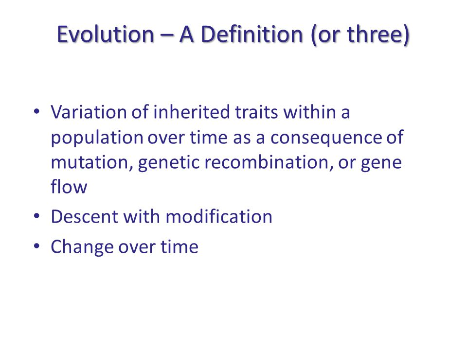 Evolution – A Definition (or three) Variation of inherited traits within a population over time as a consequence of mutation, genetic recombination, or gene flow Descent with modification Change over time