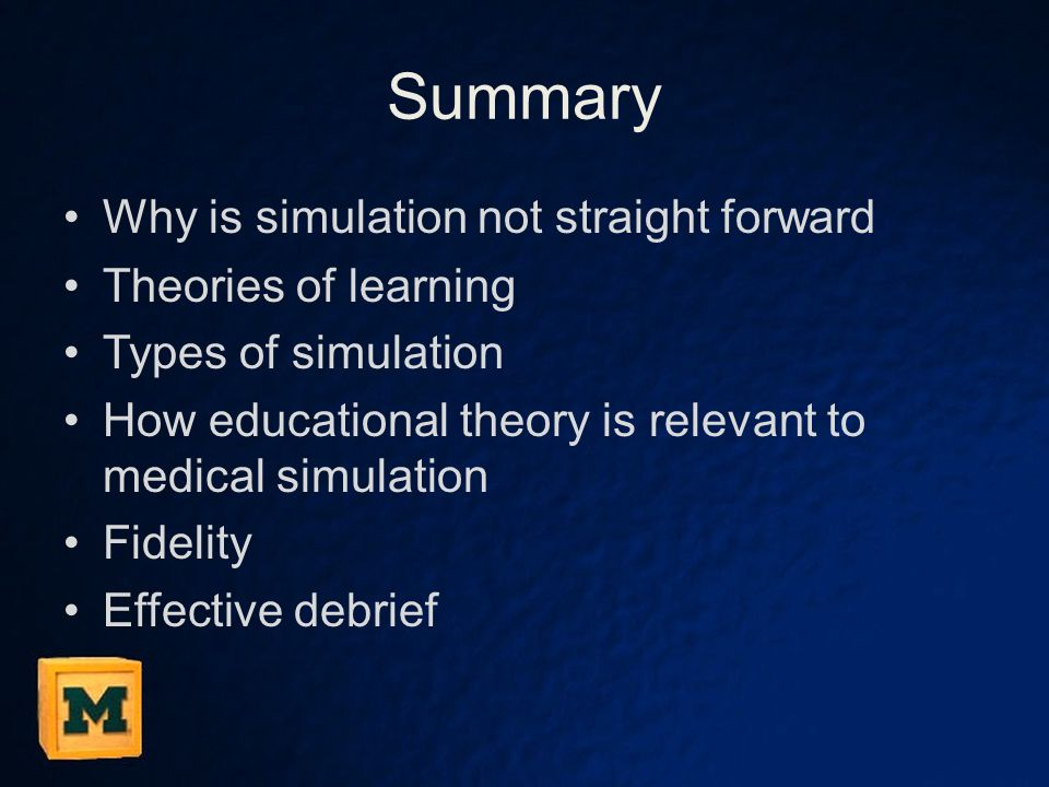 Summary Why is simulation not straight forward Theories of learning Types of simulation How educational theory is relevant to medical simulation Fidel