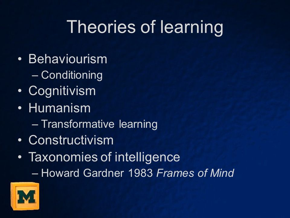 Theories of learning Behaviourism –Conditioning Cognitivism Humanism –Transformative learning Constructivism Taxonomies of intelligence –Howard Gardner 1983 Frames of Mind