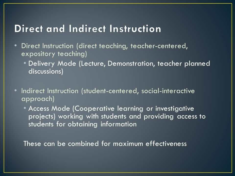 Direct Instruction (direct teaching, teacher-centered, expository teaching) Delivery Mode (Lecture, Demonstration, teacher planned discussions) Indire