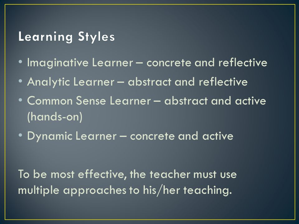 Imaginative Learner – concrete and reflective Analytic Learner – abstract and reflective Common Sense Learner – abstract and active (hands-on) Dynamic