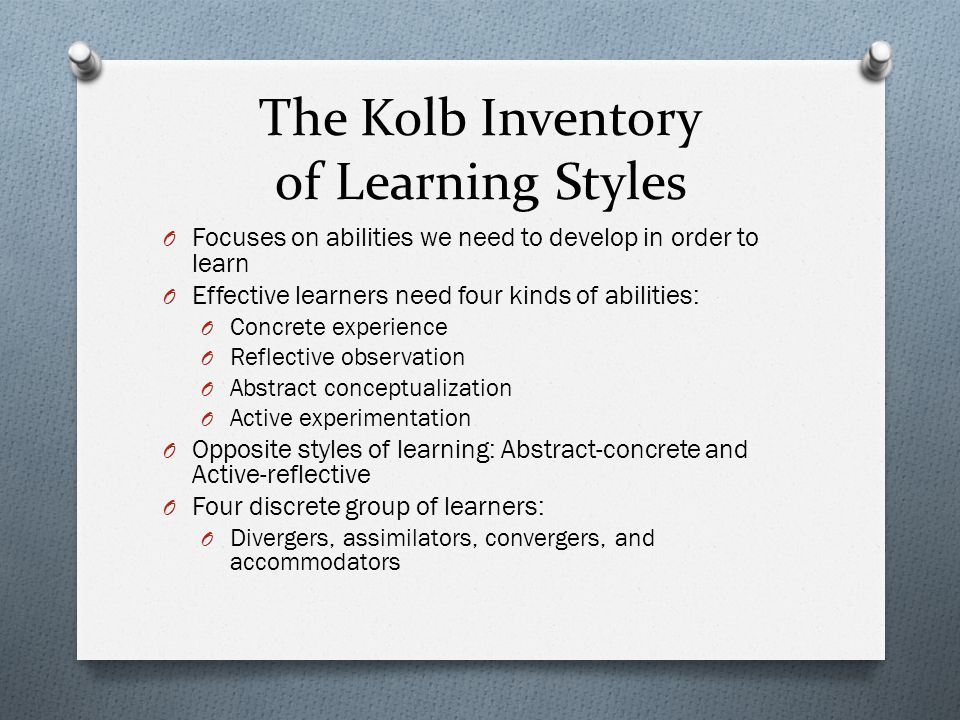 The Kolb Inventory of Learning Styles O Focuses on abilities we need to develop in order to learn O Effective learners need four kinds of abilities: O