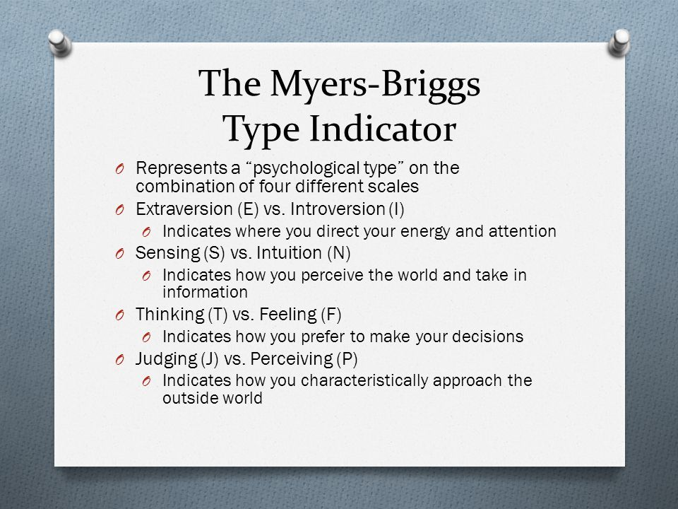 """The Myers-Briggs Type Indicator O Represents a """"psychological type"""" on the combination of four different scales O Extraversion (E) vs. Introversion (I"""