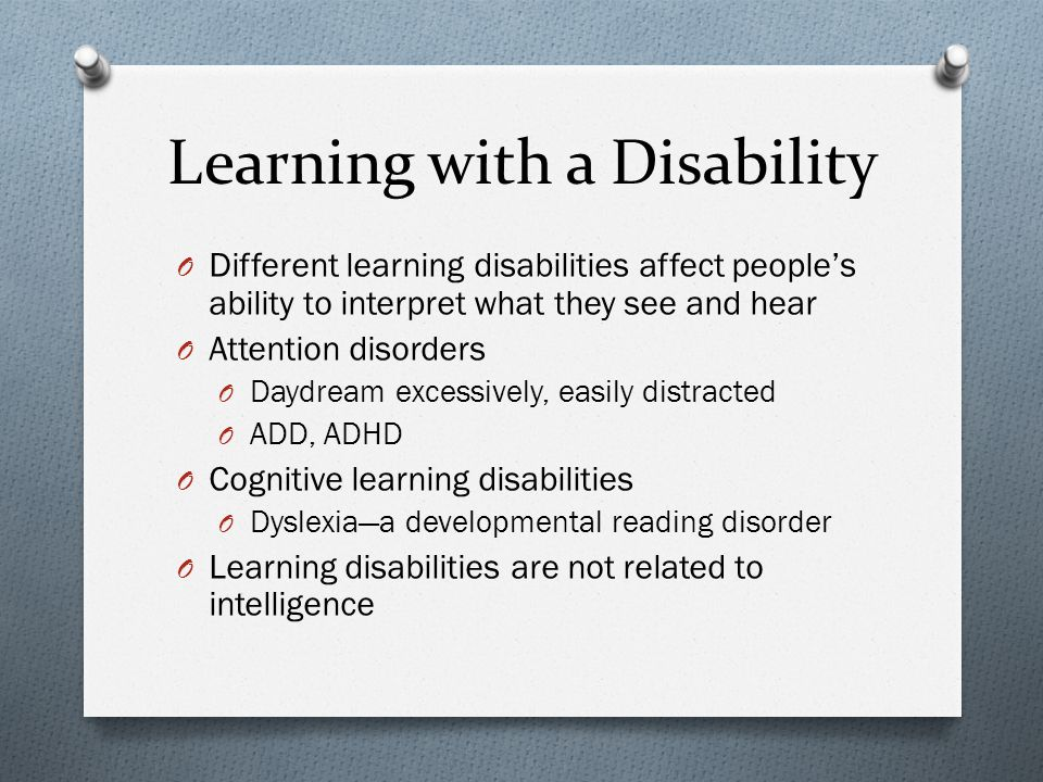 Learning with a Disability O Different learning disabilities affect people's ability to interpret what they see and hear O Attention disorders O Daydr