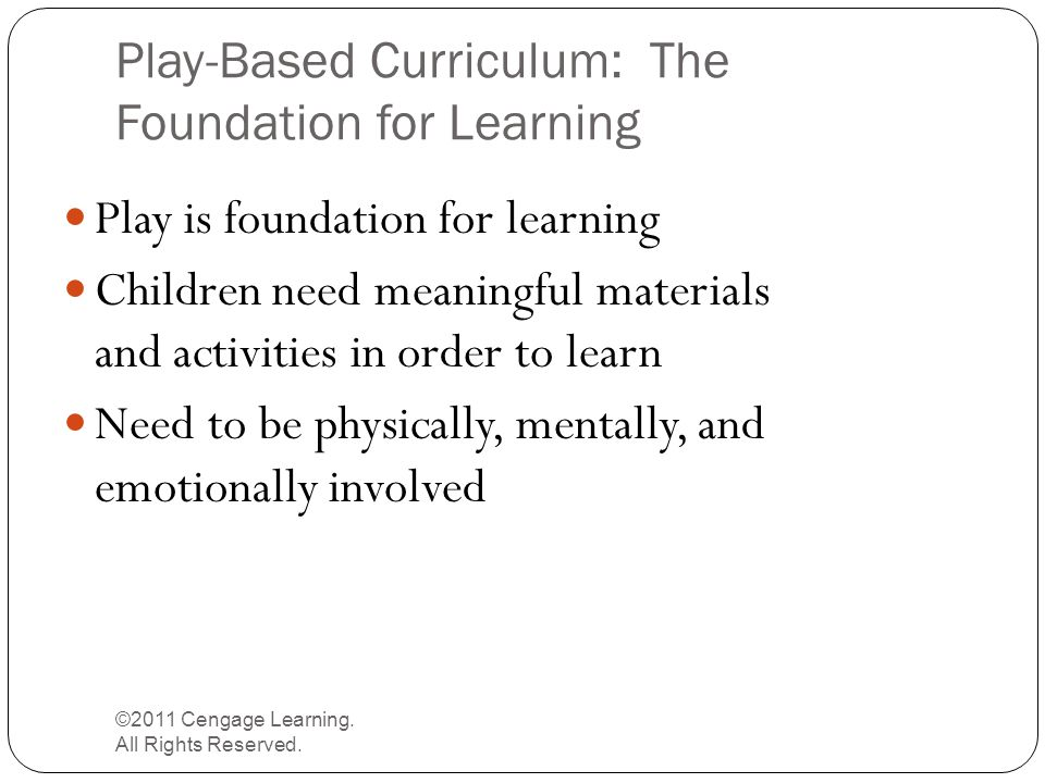 Play-Based Curriculum: The Foundation for Learning ©2011 Cengage Learning. All Rights Reserved. Play is foundation for learning Children need meaningf