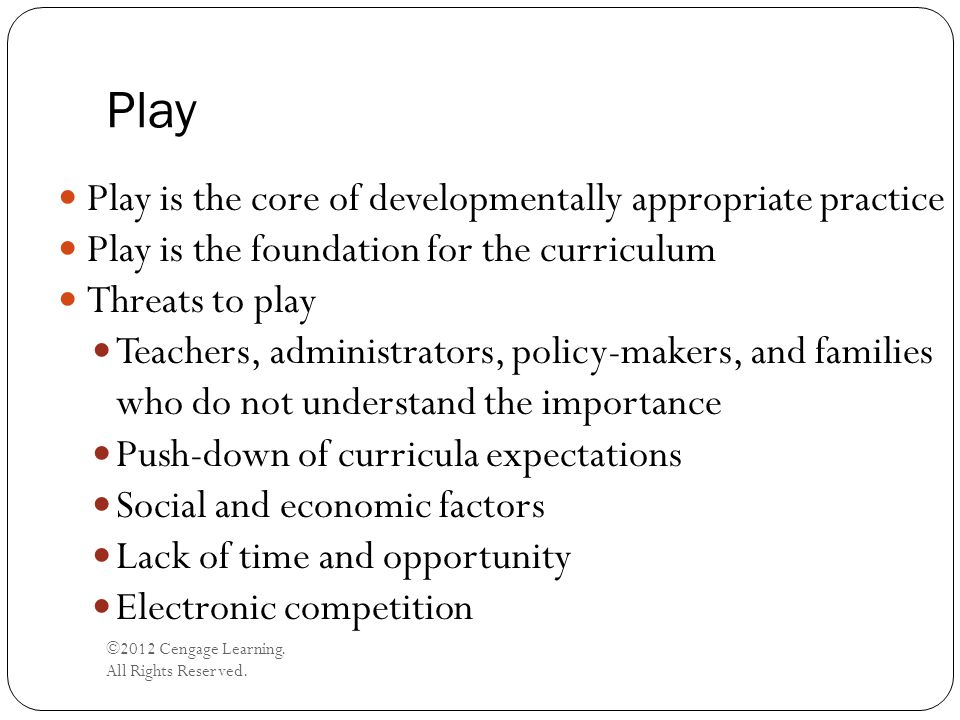 Play ©2012 Cengage Learning. All Rights Reserved. Play is the core of developmentally appropriate practice Play is the foundation for the curriculum T