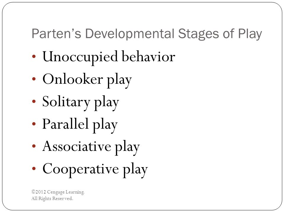Parten's Developmental Stages of Play ©2012 Cengage Learning. All Rights Reserved. Unoccupied behavior Onlooker play Solitary play Parallel play Assoc