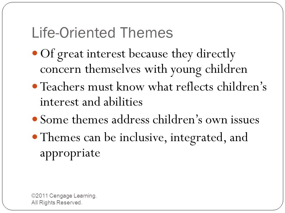 Life-Oriented Themes ©2011 Cengage Learning. All Rights Reserved. Of great interest because they directly concern themselves with young children Teach