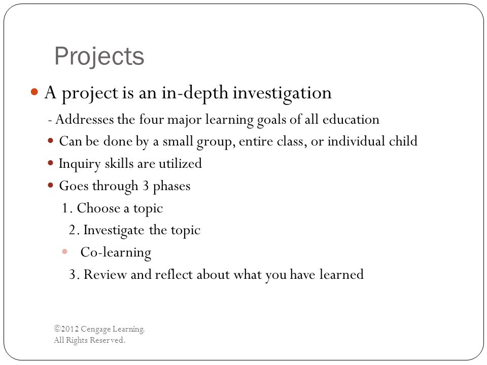 Projects ©2012 Cengage Learning. All Rights Reserved. A project is an in-depth investigation - Addresses the four major learning goals of all educatio