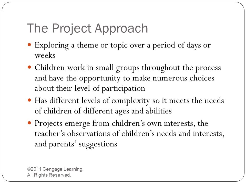 The Project Approach ©2011 Cengage Learning. All Rights Reserved. Exploring a theme or topic over a period of days or weeks Children work in small gro