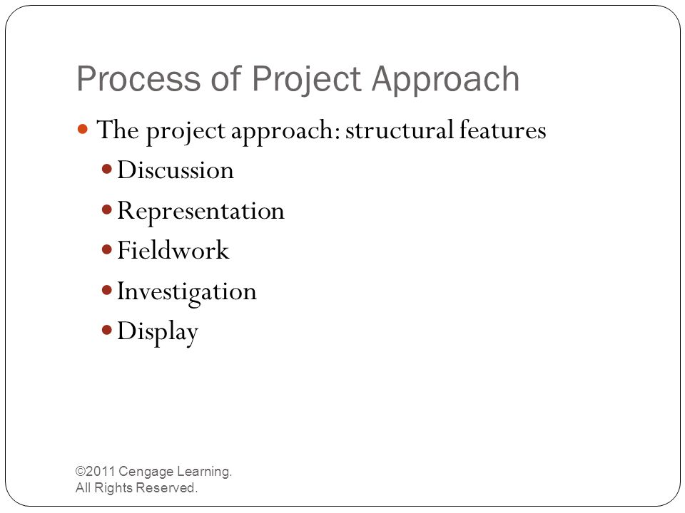 Process of Project Approach ©2011 Cengage Learning. All Rights Reserved. The project approach: structural features Discussion Representation Fieldwork