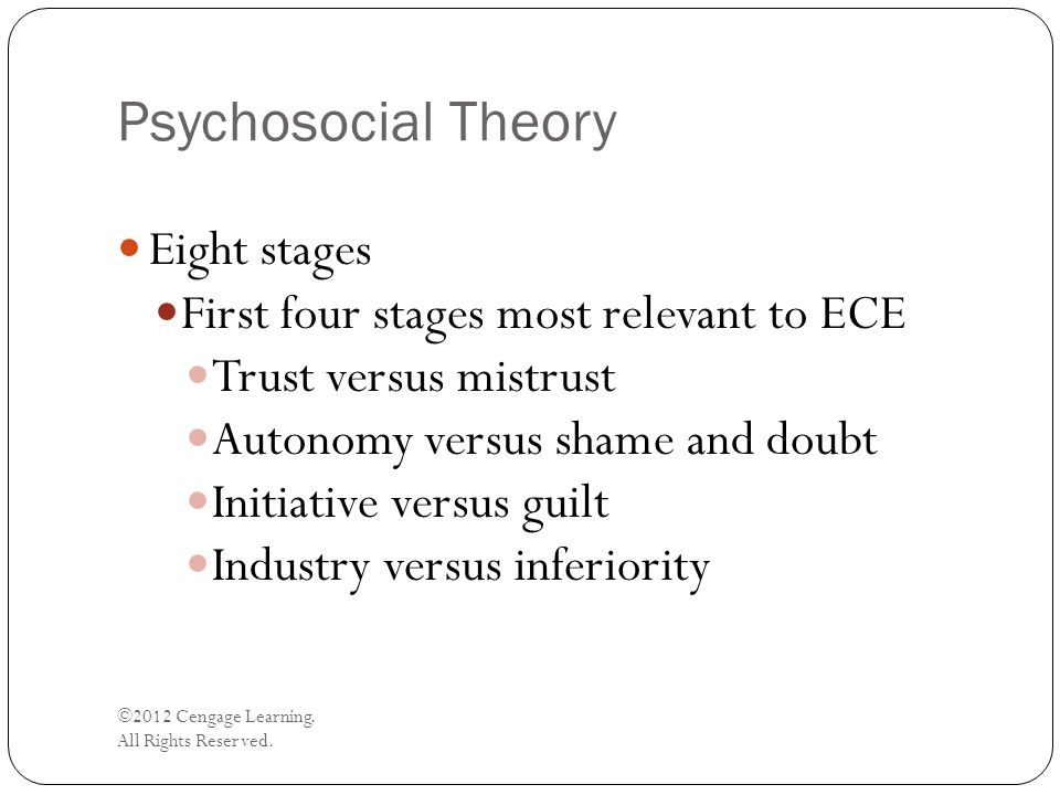 Psychosocial Theory ©2012 Cengage Learning. All Rights Reserved. Eight stages First four stages most relevant to ECE Trust versus mistrust Autonomy ve