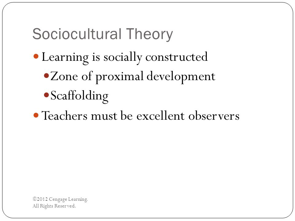 Sociocultural Theory ©2012 Cengage Learning. All Rights Reserved. Learning is socially constructed Zone of proximal development Scaffolding Teachers m