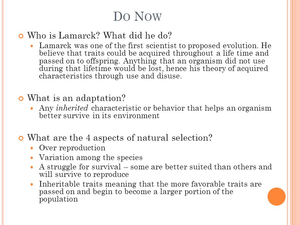 D O N OW Who is Lamarck? What did he do? Lamarck was one of the first scientist to proposed evolution. He believe that traits could be acquired throug
