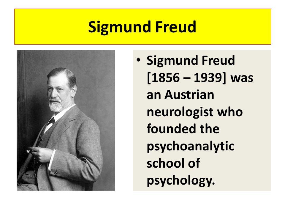 Sigmund Freud Sigmund Freud [1856 – 1939] was an Austrian neurologist who founded the psychoanalytic school of psychology.