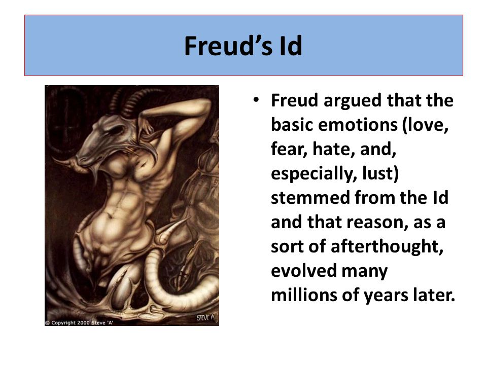 Freud's Id Freud argued that the basic emotions (love, fear, hate, and, especially, lust) stemmed from the Id and that reason, as a sort of afterthought, evolved many millions of years later.