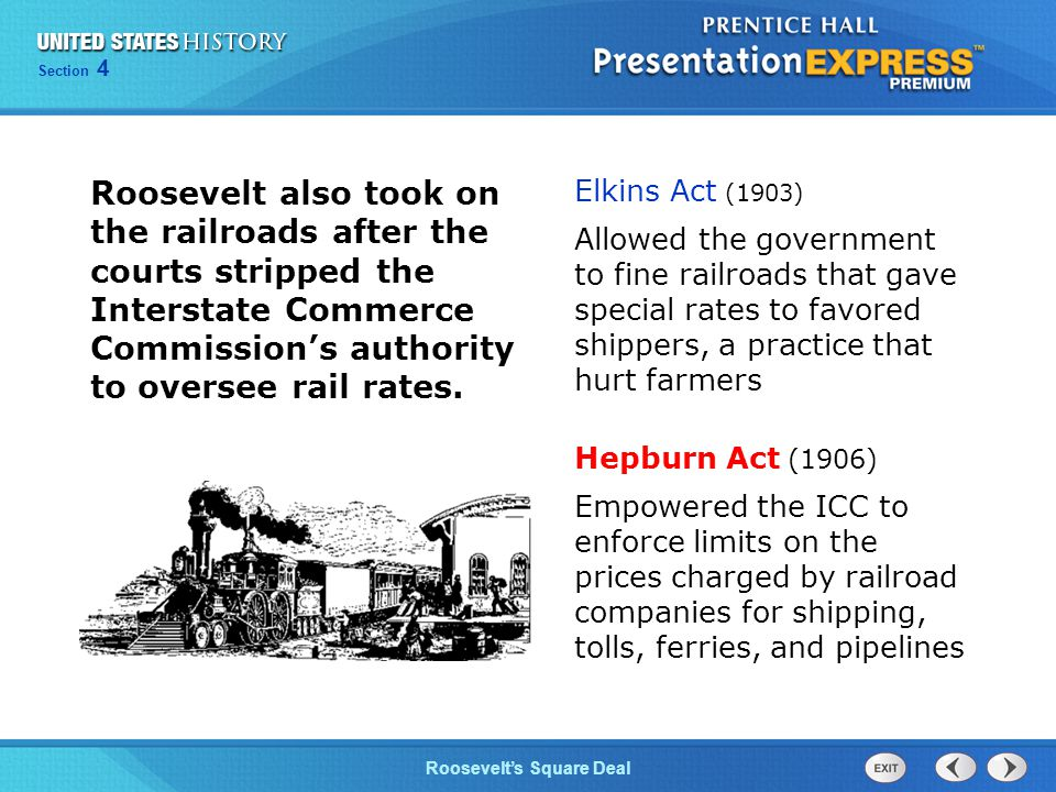 Chapter 25 Section 1 The Cold War Begins Section 4 Roosevelt's Square Deal Roosevelt also took on the railroads after the courts stripped the Interstate Commerce Commission's authority to oversee rail rates.