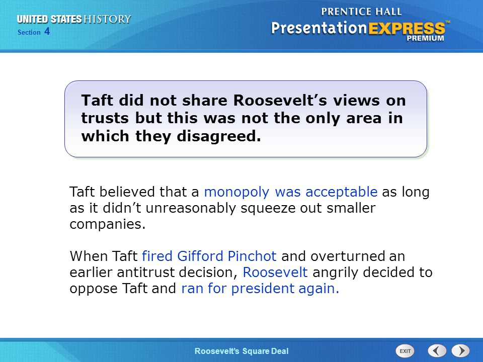 Chapter 25 Section 1 The Cold War Begins Section 4 Roosevelt's Square Deal Taft believed that a monopoly was acceptable as long as it didn't unreasonably squeeze out smaller companies.