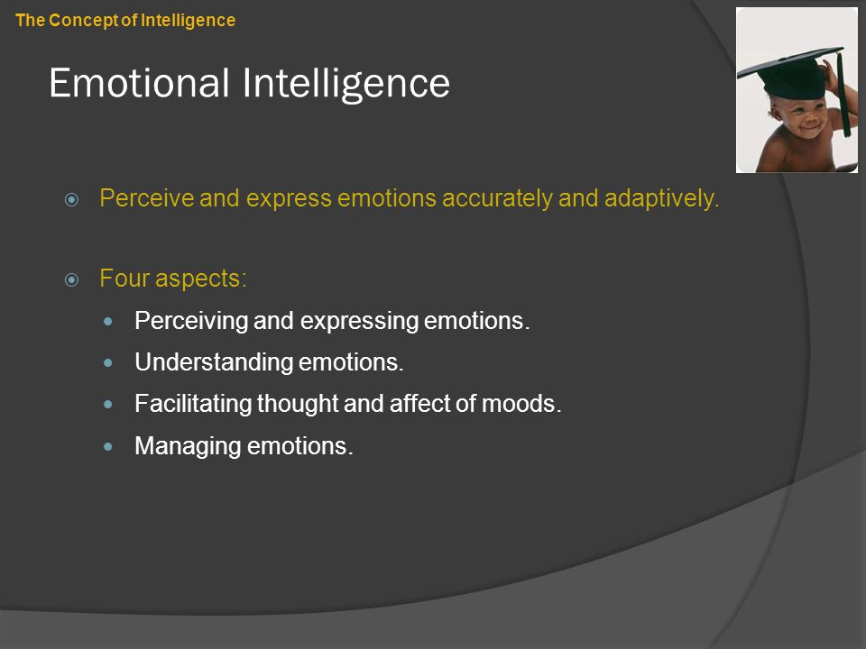 Emotional Intelligence  Perceive and express emotions accurately and adaptively.  Four aspects: Perceiving and expressing emotions. Understanding em
