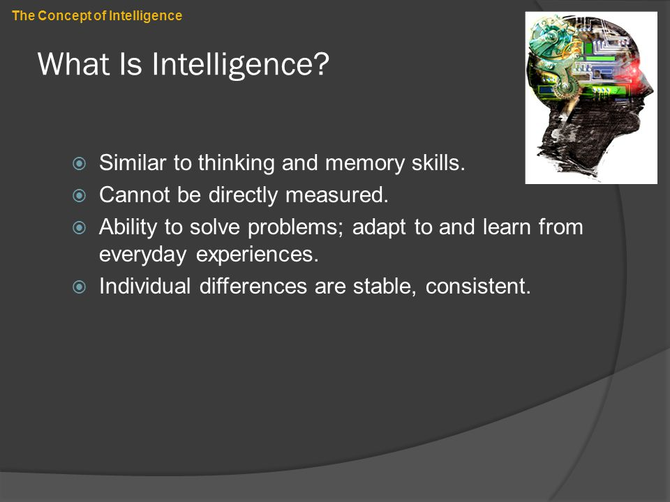 What Is Intelligence?  Similar to thinking and memory skills.  Cannot be directly measured.  Ability to solve problems; adapt to and learn from eve