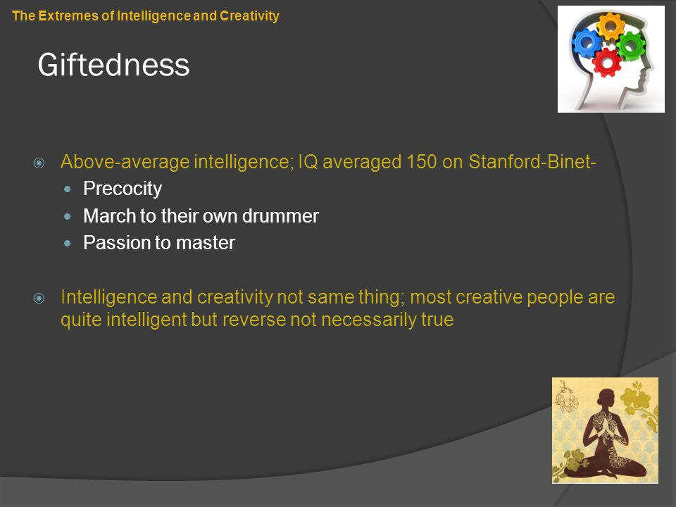 Giftedness  Above-average intelligence; IQ averaged 150 on Stanford-Binet- Precocity March to their own drummer Passion to master  Intelligence and
