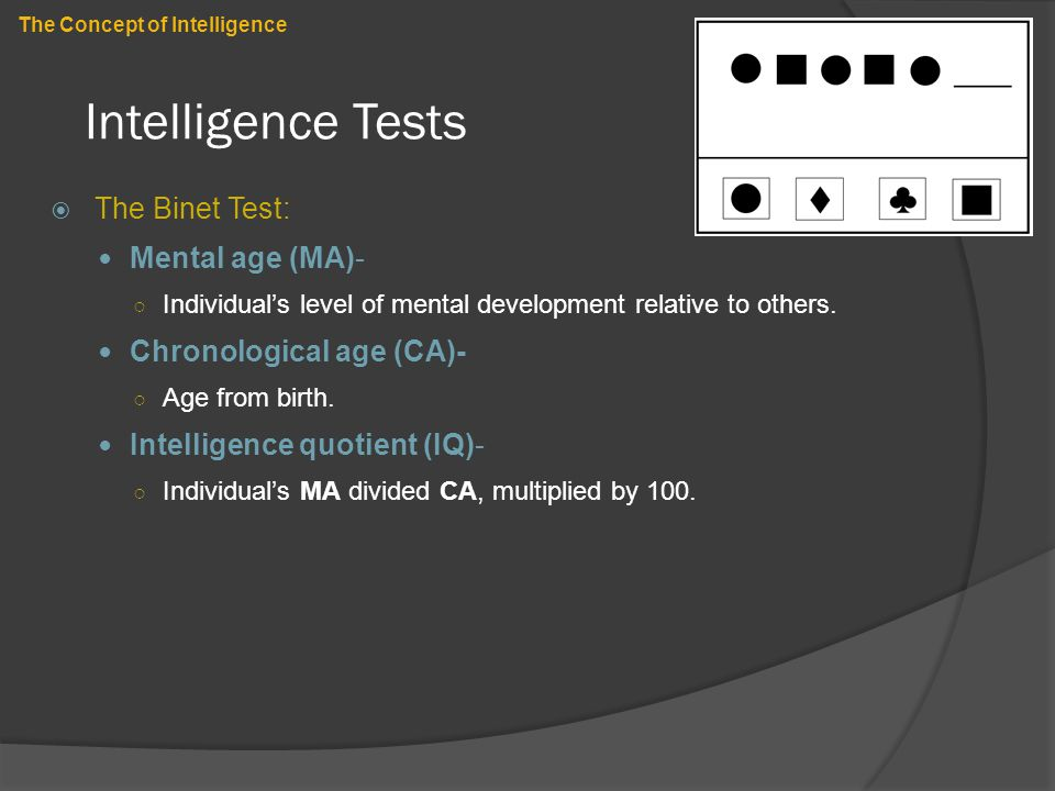 Intelligence Tests  The Binet Test: Mental age (MA)- ○ Individual's level of mental development relative to others. Chronological age (CA)- ○ Age fro