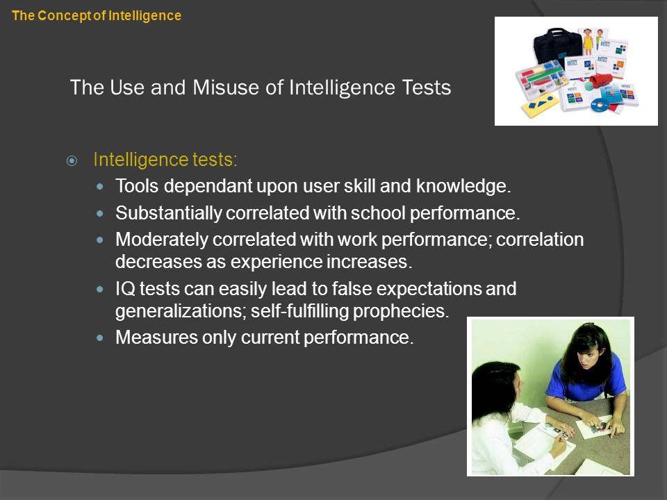 The Use and Misuse of Intelligence Tests  Intelligence tests: Tools dependant upon user skill and knowledge. Substantially correlated with school per