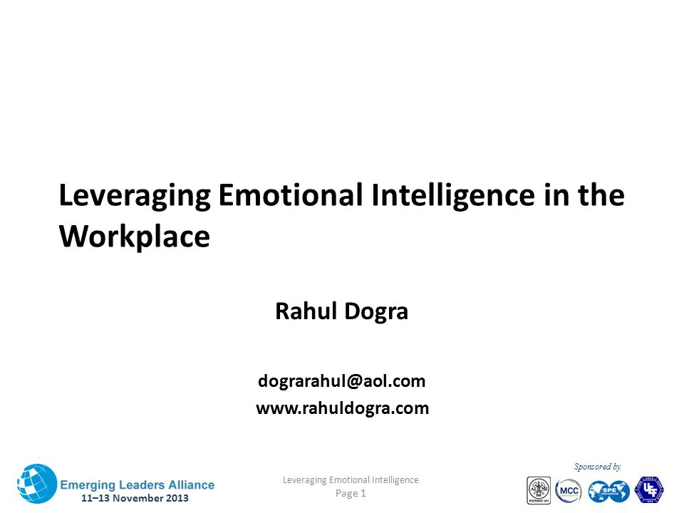 11–13 November 2013 Leveraging Emotional Intelligence Page 1 Sponsored by Leveraging Emotional Intelligence in the Workplace Rahul Dogra dograrahul@aol.com www.rahuldogra.com