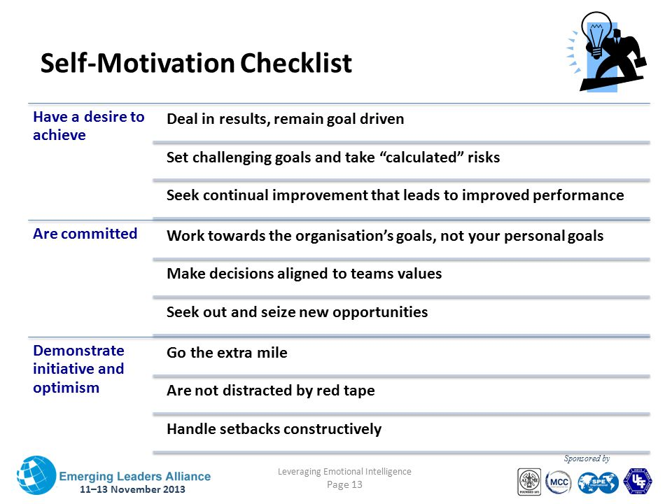 11–13 November 2013 Leveraging Emotional Intelligence Page 13 Sponsored by Self-Motivation Checklist Have a desire to achieve Deal in results, remain goal driven Set challenging goals and take calculated risks Seek continual improvement that leads to improved performance Are committed Work towards the organisation's goals, not your personal goals Make decisions aligned to teams values Seek out and seize new opportunities Demonstrate initiative and optimism Go the extra mile Are not distracted by red tape Handle setbacks constructively