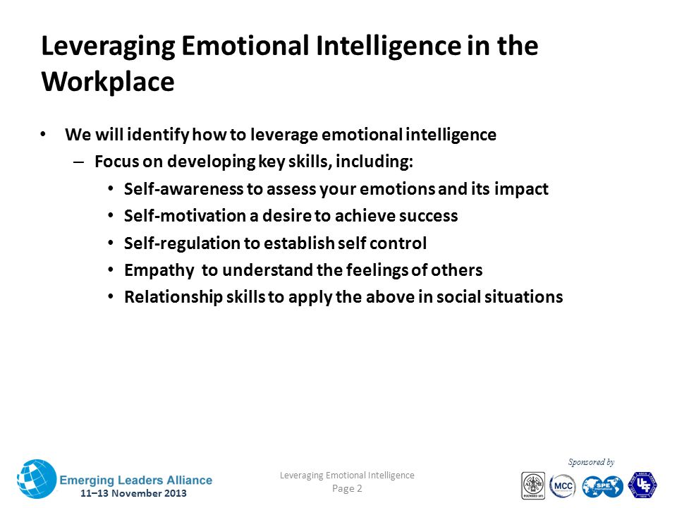 11–13 November 2013 Leveraging Emotional Intelligence Page 2 Sponsored by Leveraging Emotional Intelligence in the Workplace We will identify how to leverage emotional intelligence – Focus on developing key skills, including: Self-awareness to assess your emotions and its impact Self-motivation a desire to achieve success Self-regulation to establish self control Empathy to understand the feelings of others Relationship skills to apply the above in social situations