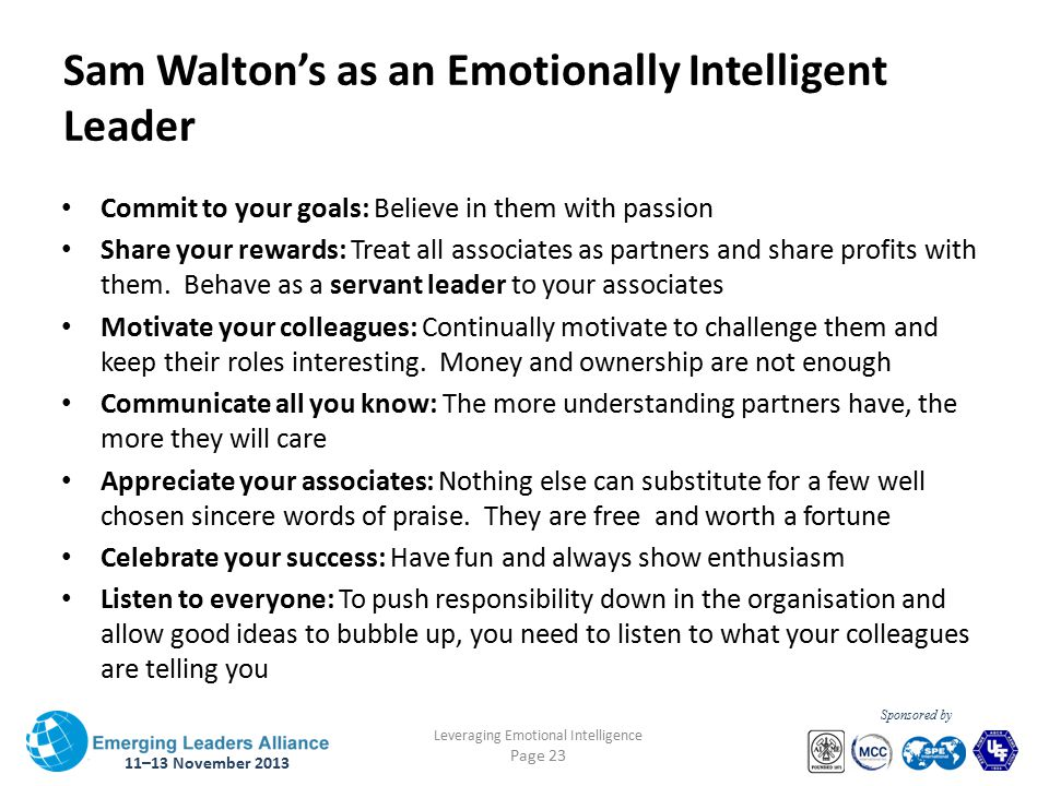 11–13 November 2013 Leveraging Emotional Intelligence Page 23 Sponsored by Sam Walton's as an Emotionally Intelligent Leader Commit to your goals: Believe in them with passion Share your rewards: Treat all associates as partners and share profits with them.