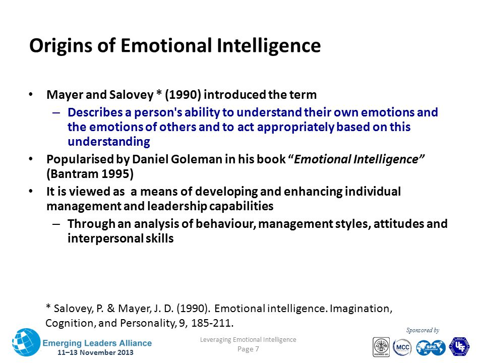 11–13 November 2013 Leveraging Emotional Intelligence Page 7 Sponsored by Origins of Emotional Intelligence Mayer and Salovey * (1990) introduced the term – Describes a person s ability to understand their own emotions and the emotions of others and to act appropriately based on this understanding Popularised by Daniel Goleman in his book Emotional Intelligence (Bantram 1995) It is viewed as a means of developing and enhancing individual management and leadership capabilities – Through an analysis of behaviour, management styles, attitudes and interpersonal skills * Salovey, P.