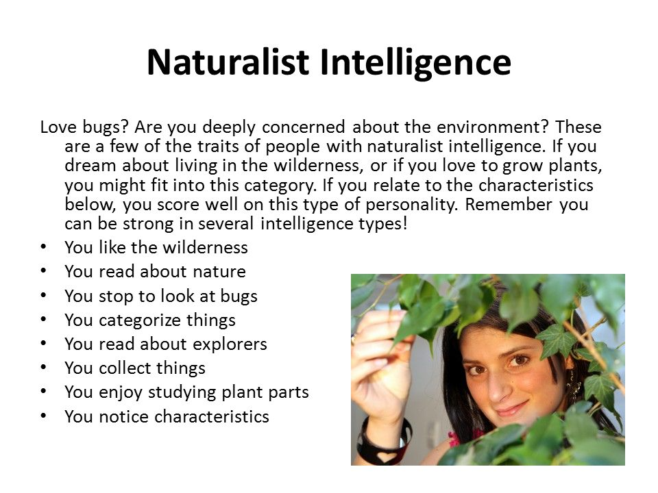 Naturalist Intelligence Love bugs? Are you deeply concerned about the environment? These are a few of the traits of people with naturalist intelligenc