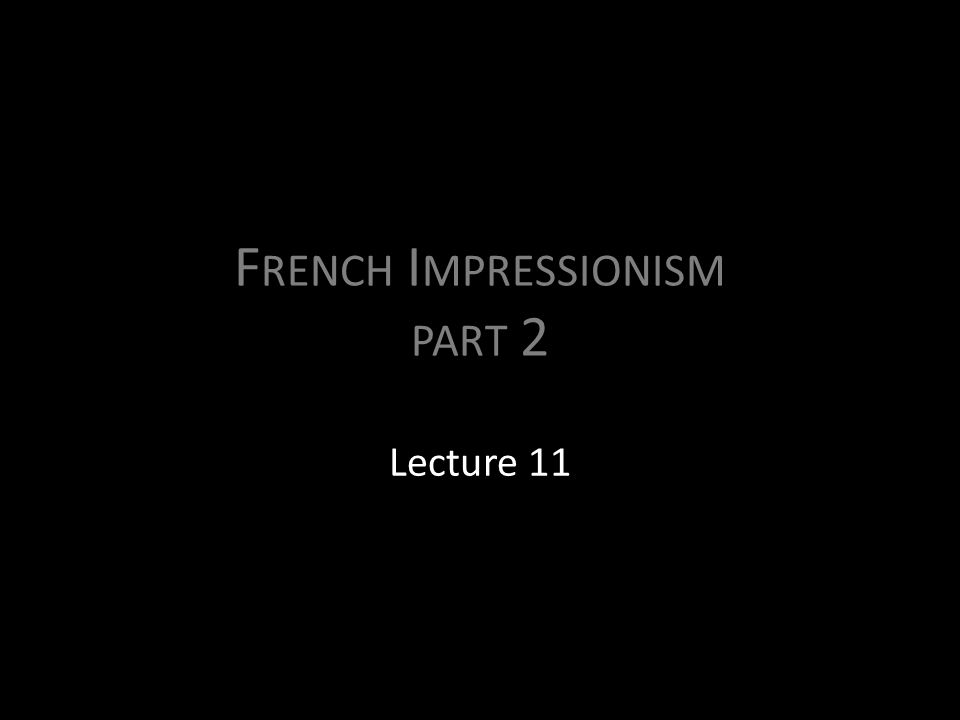 F RENCH I MPRESSIONISM PART 2 Lecture 11