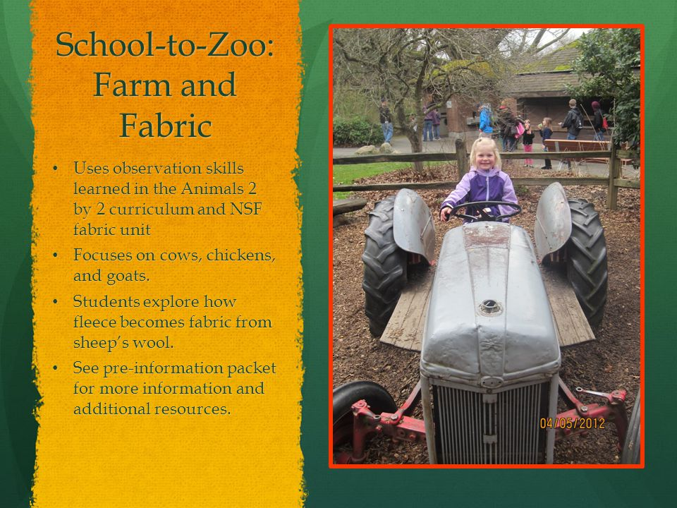 School-to-Zoo: Farm and Fabric Uses observation skills learned in the Animals 2 by 2 curriculum and NSF fabric unit Uses observation skills learned in the Animals 2 by 2 curriculum and NSF fabric unit Focuses on cows, chickens, and goats.