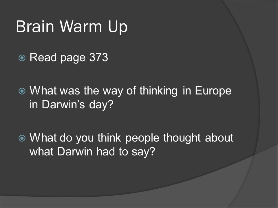 Brain Warm Up  Read page 373  What was the way of thinking in Europe in Darwin's day?  What do you think people thought about what Darwin had to sa