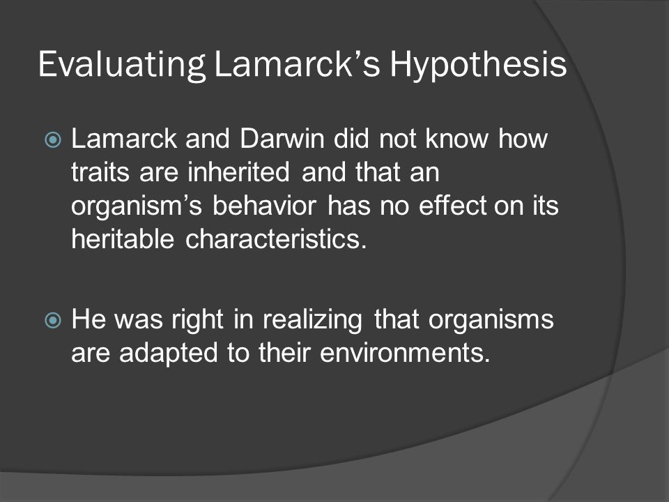 Evaluating Lamarck's Hypothesis  Lamarck and Darwin did not know how traits are inherited and that an organism's behavior has no effect on its herita