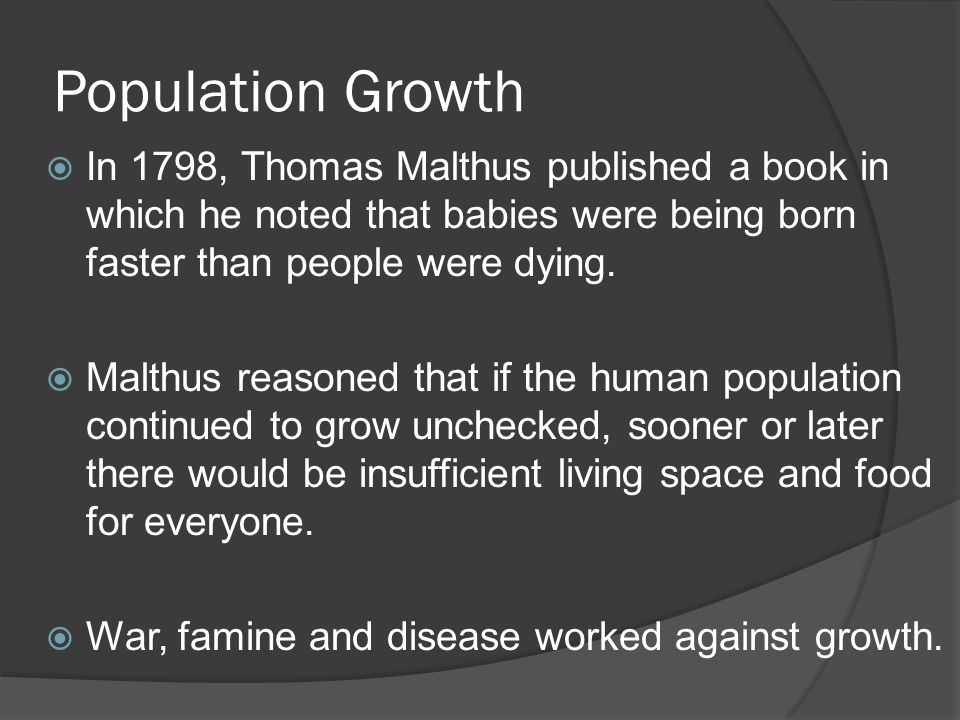 Population Growth  In 1798, Thomas Malthus published a book in which he noted that babies were being born faster than people were dying.  Malthus re