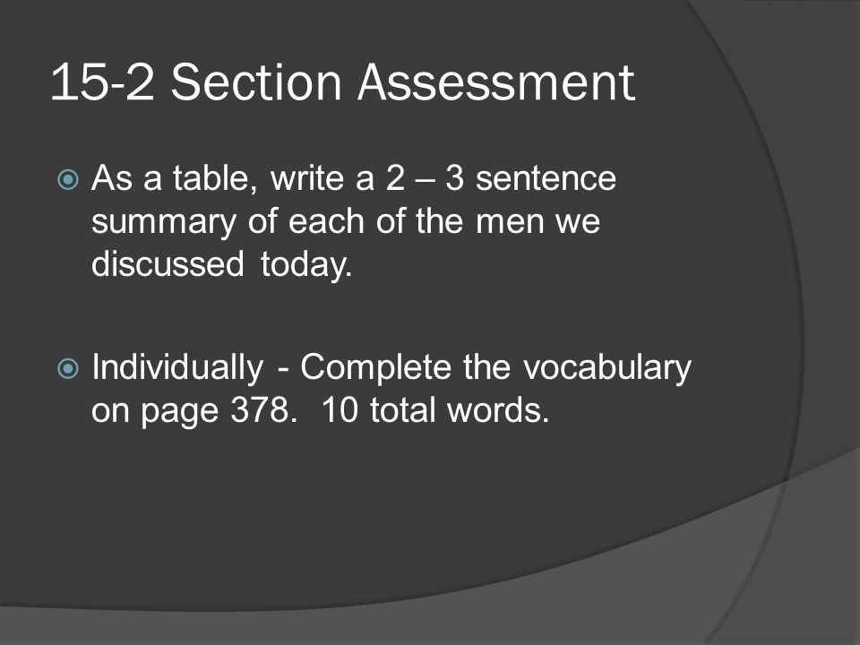 15-2 Section Assessment  As a table, write a 2 – 3 sentence summary of each of the men we discussed today.  Individually - Complete the vocabulary o